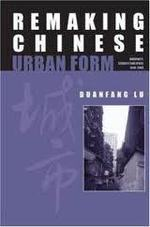 Remaking Chinese Urban Form: Modernity, Scarcity and Space 1949-2005