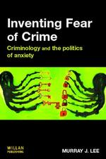 Inventing Fear of Crime: Criminology and the Politics of Anxiety