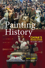 Painting History: China's Revolution in a Global Context by Shen Jiawei