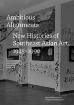 Ambitious Alignments: New Histories of Southeast Asian Art, 1945-1990
