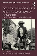 Postcolonial Conflict and the Question of Genocide: The Nigeria-Biafra War, 1967-1970