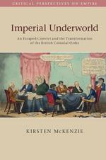 Imperial Underworld: An Escaped Convict and the Transformation of the British Colonial Order