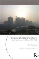 Remaking Chinese Urban Form | Modernity, Scarcity and Space, 1949-2005