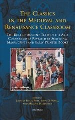 The Classics in the Medieval and Renaissance Classroom: The Role of Ancient Texts in the Arts Curriculum as Revealed by Surviving Manuscripts and Early Printed Books
