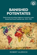 Banished Potentates: Dethroning and exiling indigenous monarchs under British and French colonial rule, 1815-1955