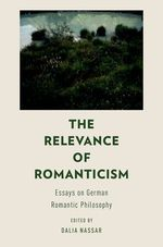 The Relevance of Romanticism: Essays on German Romantic Philosophy